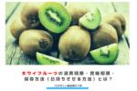 キウイフルーツの消費期限・賞味期限・保存方法(日持ちさせる方法)とは? アイキャッチ