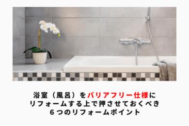浴室(風呂)をバリアフリー仕様にリフォームする上で押させておくべき 6つのリフォームポイント アイキャッチ